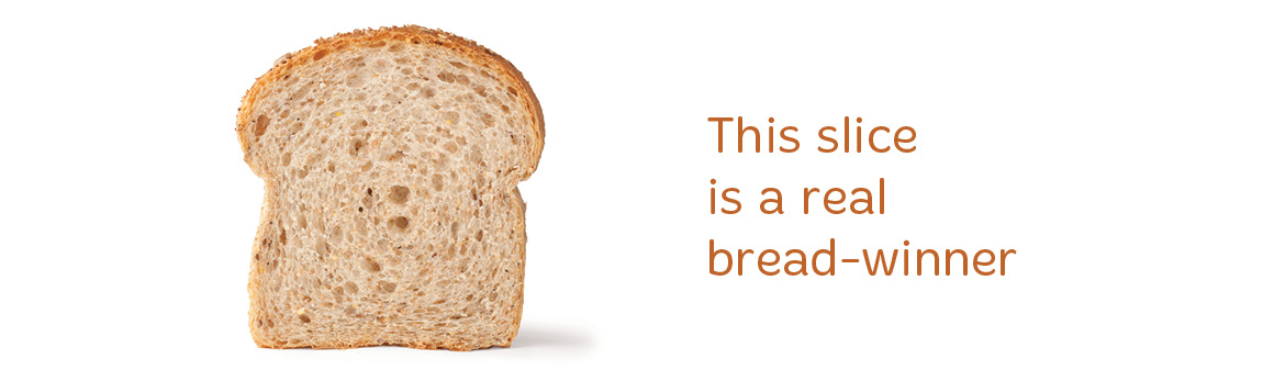 A piece of bread on a white background with the text 'This slice is a real bread-winner'